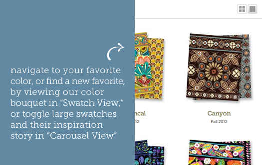"navigate to your favorite color, or find a new favorite, by viewing our color bouquet in ""Swatch View,"" or toggle large swatches and their inspiration story in ""Carousel View"""