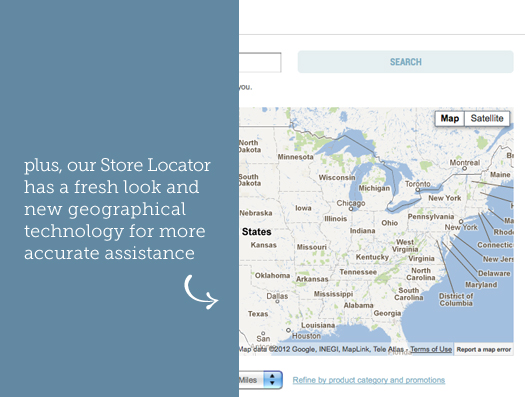 plus, our Store Locator has a fresh look and new geographical technology for more accurate assistance.